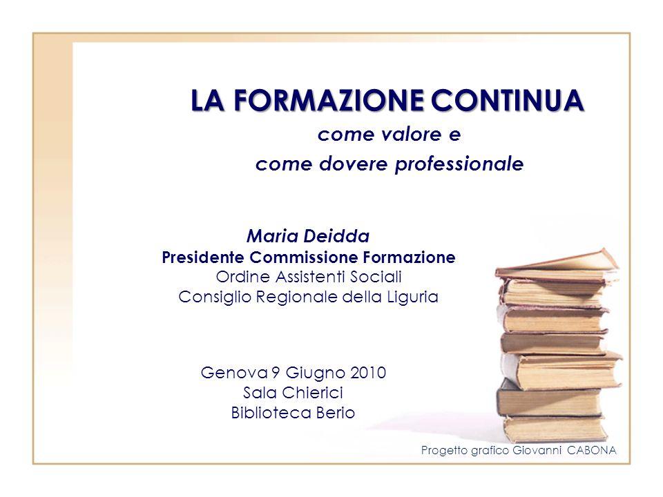 LA FORMAZIONE CONTINUA come valore e come dovere professionale Genova 9 Giugno 2010 Sala Chierici Biblioteca Berio Maria Deidda Presidente Commissione