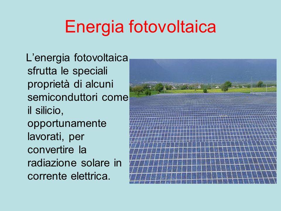 Energia fotovoltaica Lenergia fotovoltaica sfrutta le speciali proprietà di alcuni semiconduttori come il silicio, opportunamente lavorati, per convertire la radiazione solare in corrente elettrica.