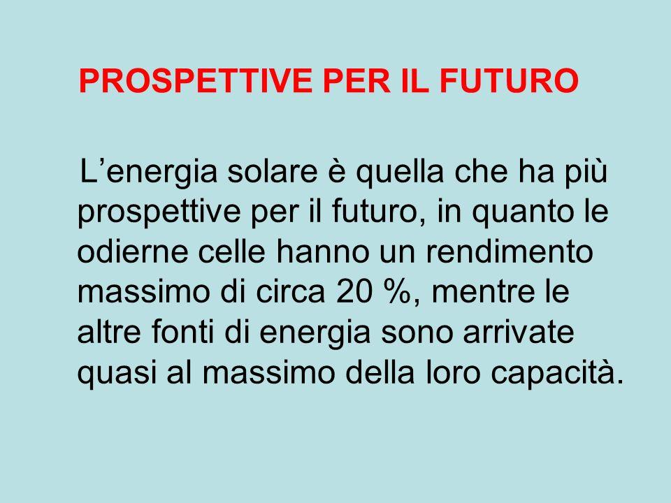 Lenergia solare è quella che ha più prospettive per il futuro, in quanto le odierne celle hanno un rendimento massimo di circa 20 %, mentre le altre fonti di energia sono arrivate quasi al massimo della loro capacità.