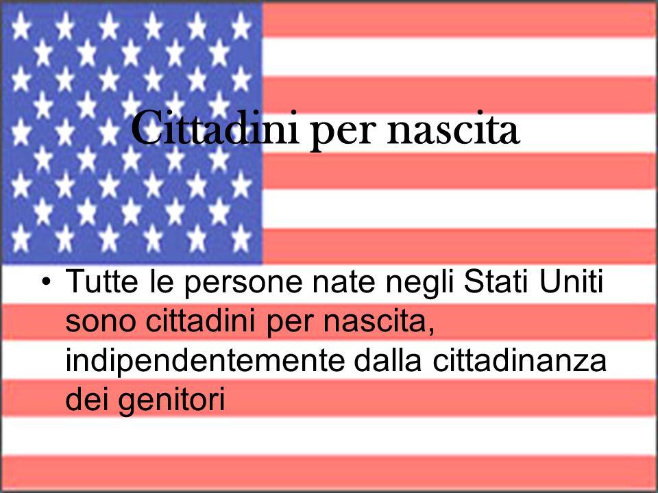 Cittadini per nascita Tutte le persone nate negli Stati Uniti sono cittadini per nascita, indipendentemente dalla cittadinanza dei genitori