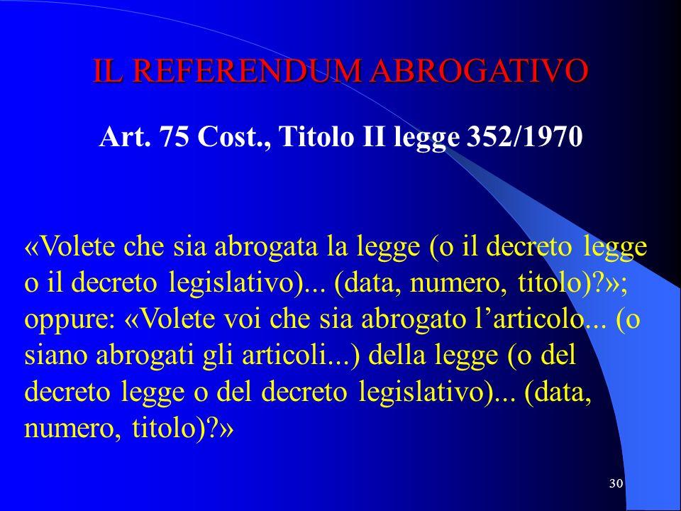 29 IL REFERENDUM COSTITUZIONALE Art. 138 Cost., Titolo I legge 352/1970 «Approvate il testo della legge di revisione dellarticolo... (o degli articoli