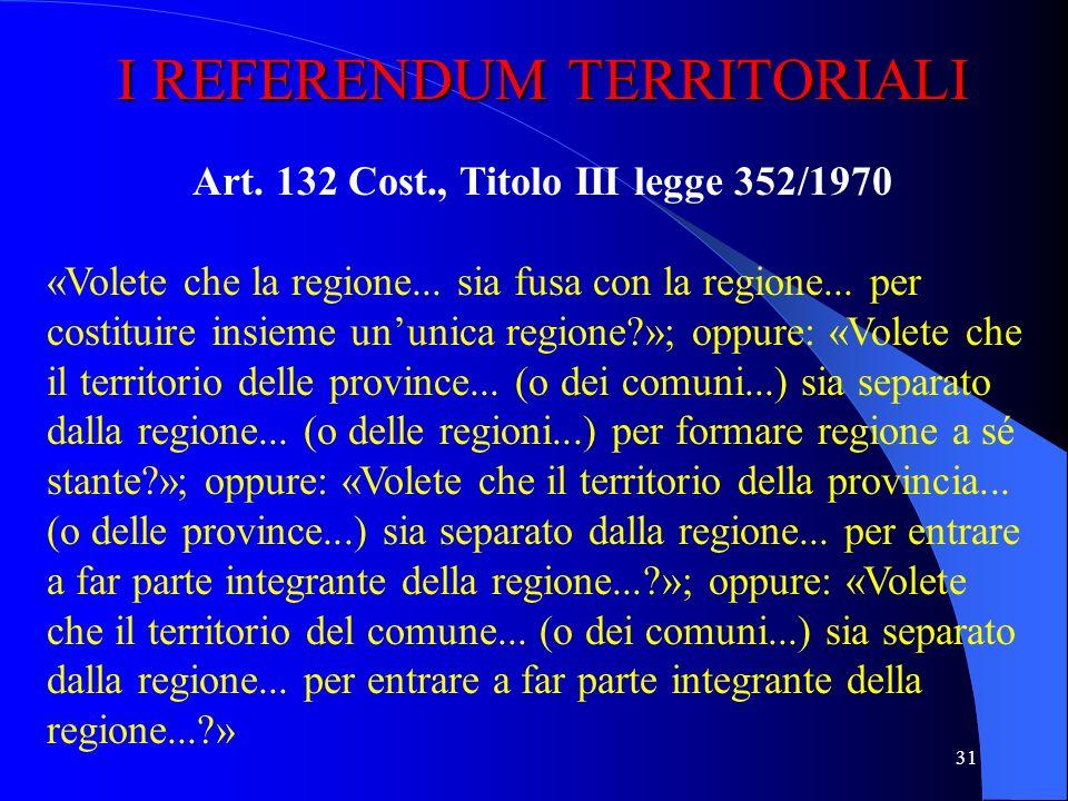 30 IL REFERENDUM ABROGATIVO Art. 75 Cost., Titolo II legge 352/1970 «Volete che sia abrogata la legge (o il decreto legge o il decreto legislativo)...