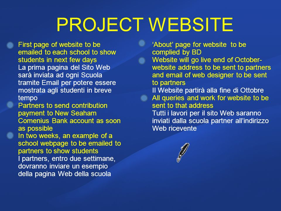 PROJECT WEBSITE First page of website to be emailed to each school to show students in next few days La prima pagina del Sito Web sarà inviata ad ogni Scuola tramite Email per potere essere mostrata agli studenti in breve tempo Partners to send contribution payment to New Seaham Comenius Bank account as soon as possible In two weeks, an example of a school webpage to be emailed to partners to show students I partners, entro due settimane, dovranno inviare un esempio della pagina Web della scuola About page for website to be complied by BD Website will go live end of October- website address to be sent to partners and email of web designer to be sent to partners Il Website partirà alla fine di Ottobre All queries and work for website to be sent to that address Tutti i lavori per il sito Web saranno inviati dalla scuola partner allindirizzo Web ricevente