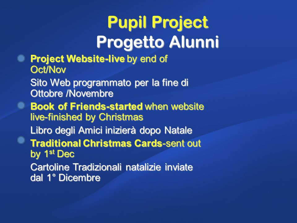 Pupil Project Progetto Alunni Project Website-live by end of Oct/Nov Sito Web programmato per la fine di Ottobre /Novembre Book of Friends-started when website live-finished by Christmas Libro degli Amici inizierà dopo Natale Traditional Christmas Cards-sent out by 1 st Dec Cartoline Tradizionali natalizie inviate dal 1° Dicembre