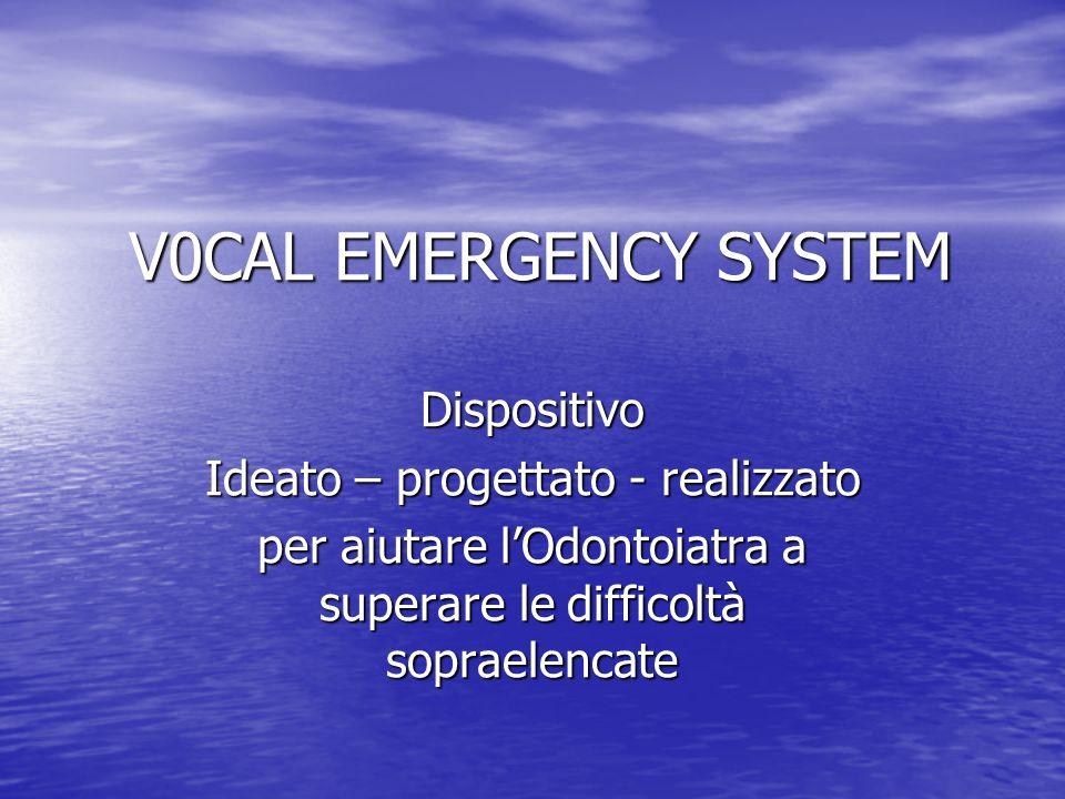 V0CAL EMERGENCY SYSTEM Dispositivo Ideato – progettato - realizzato per aiutare lOdontoiatra a superare le difficoltà sopraelencate