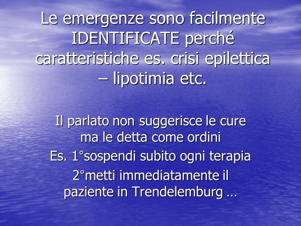 Le emergenze sono facilmente IDENTIFICATE perché caratteristiche es. crisi epilettica – lipotimia etc. Il parlato non suggerisce le cure ma le detta c