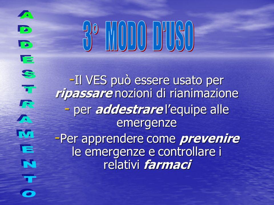 - Il VES può essere usato per ripassare nozioni di rianimazione - per addestrare lequipe alle emergenze - Per apprendere come prevenire le emergenze e