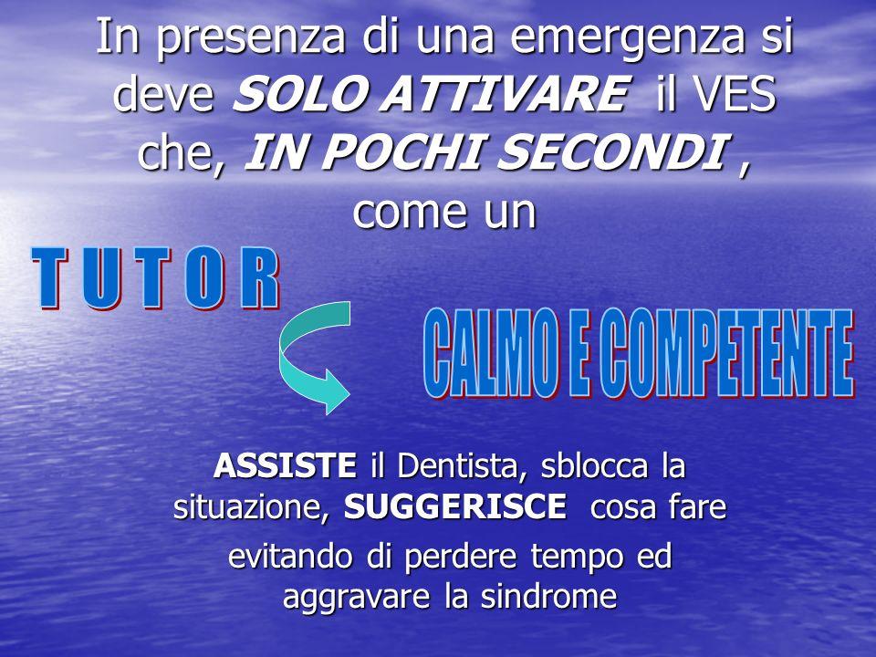 In presenza di una emergenza si deve SOLO ATTIVARE il VES che, IN POCHI SECONDI, come un ASSISTE il Dentista, sblocca la situazione, SUGGERISCE cosa f