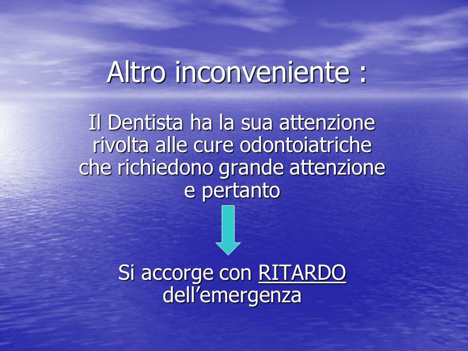 Altro inconveniente : Il Dentista ha la sua attenzione rivolta alle cure odontoiatriche che richiedono grande attenzione e pertanto Si accorge con RIT