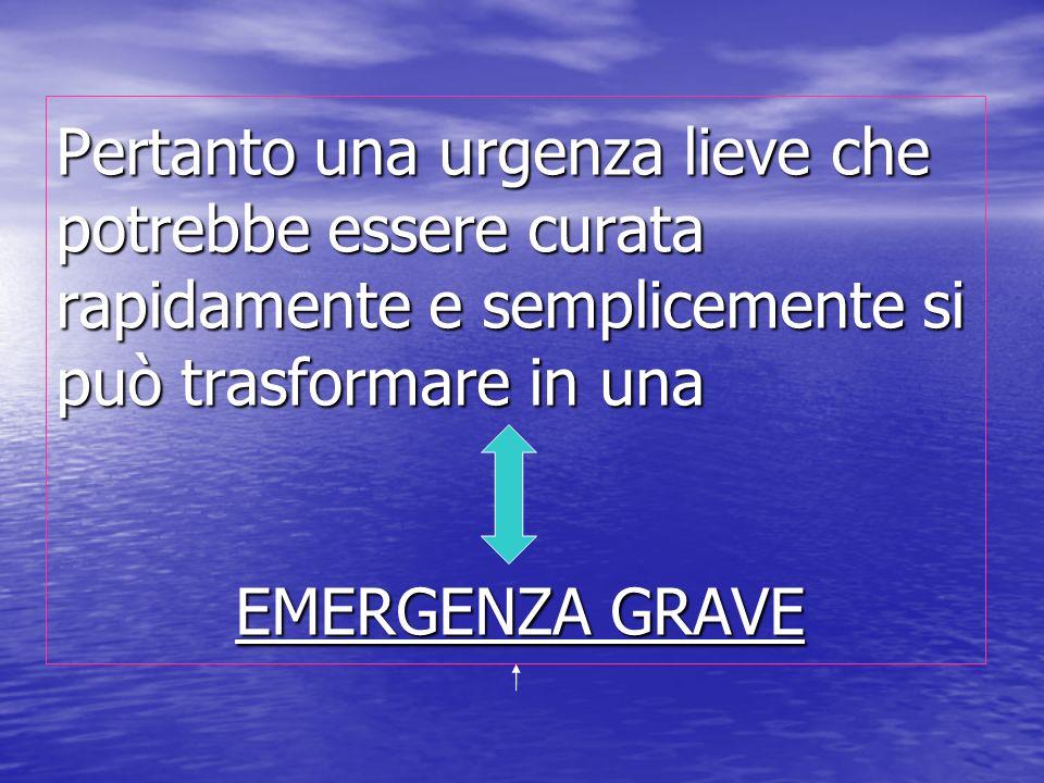 Pertanto una urgenza lieve che potrebbe essere curata rapidamente e semplicemente si può trasformare in una EMERGENZA GRAVE