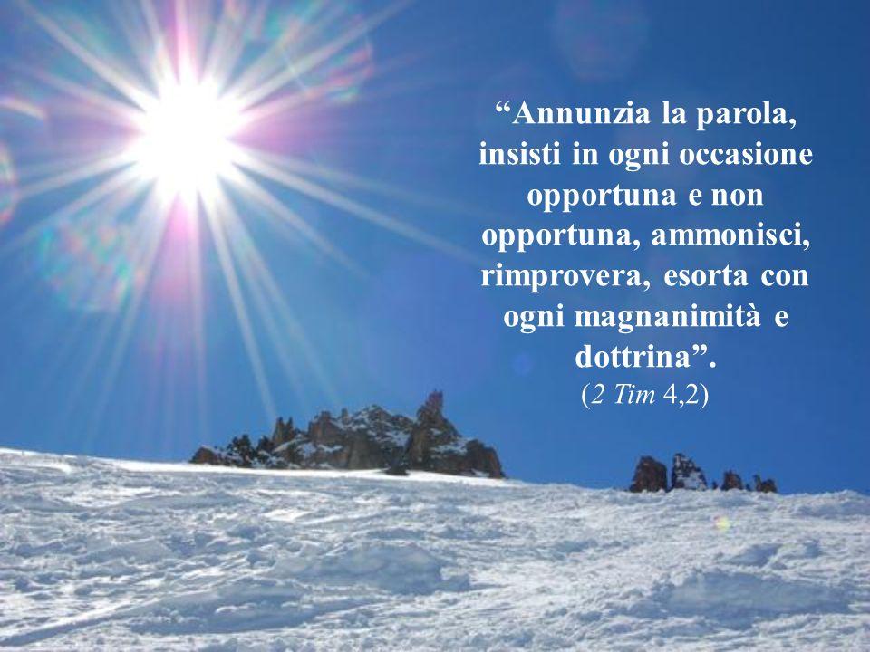 Annunzia la parola, insisti in ogni occasione opportuna e non opportuna, ammonisci, rimprovera, esorta con ogni magnanimità e dottrina.