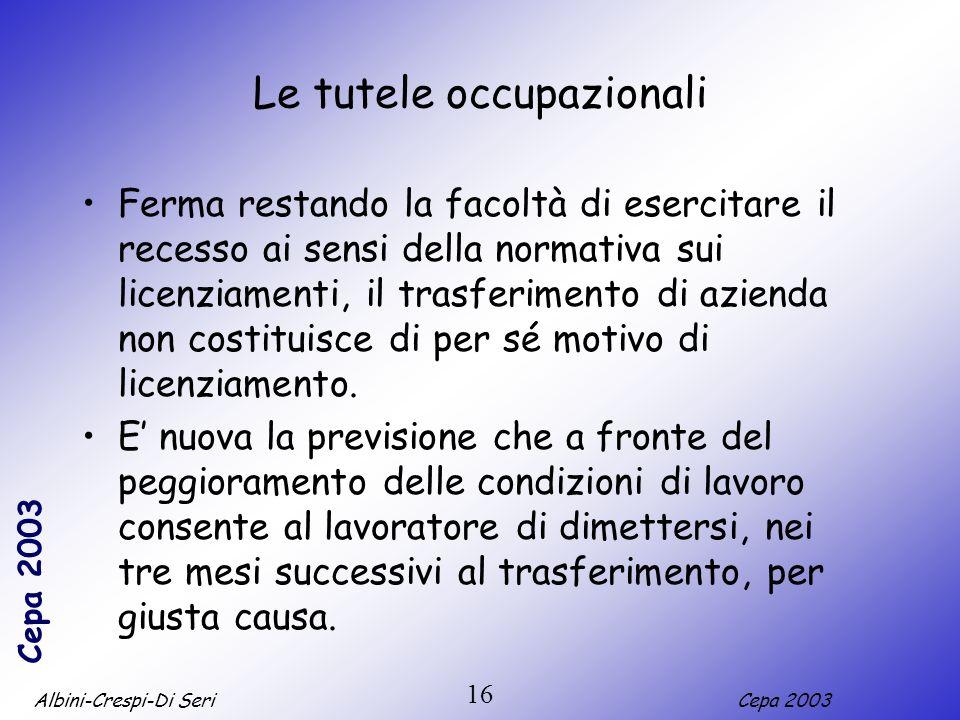 Albini-Crespi-Di SeriCepa 2003 16 Le tutele occupazionali Ferma restando la facoltà di esercitare il recesso ai sensi della normativa sui licenziamenti, il trasferimento di azienda non costituisce di per sé motivo di licenziamento.