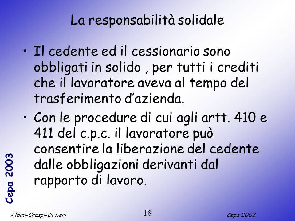 Albini-Crespi-Di SeriCepa 2003 18 La responsabilità solidale Il cedente ed il cessionario sono obbligati in solido, per tutti i crediti che il lavoratore aveva al tempo del trasferimento dazienda.