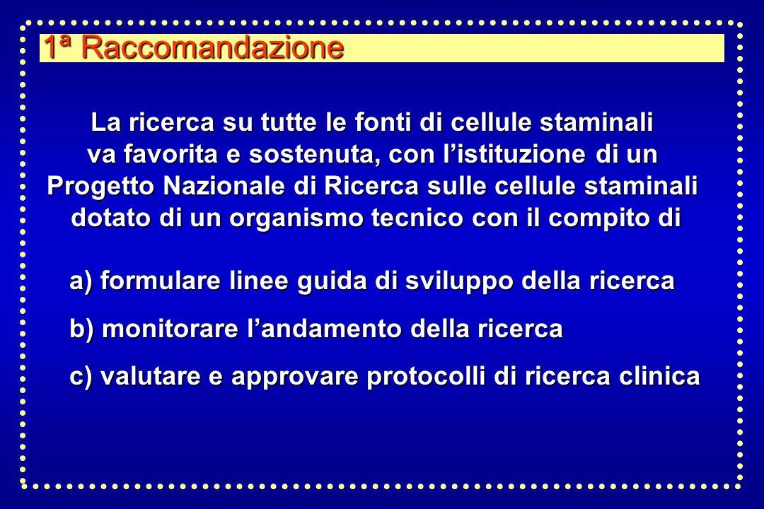 1ª Raccomandazione La ricerca su tutte le fonti di cellule staminali va favorita e sostenuta, con listituzione di un Progetto Nazionale di Ricerca sul