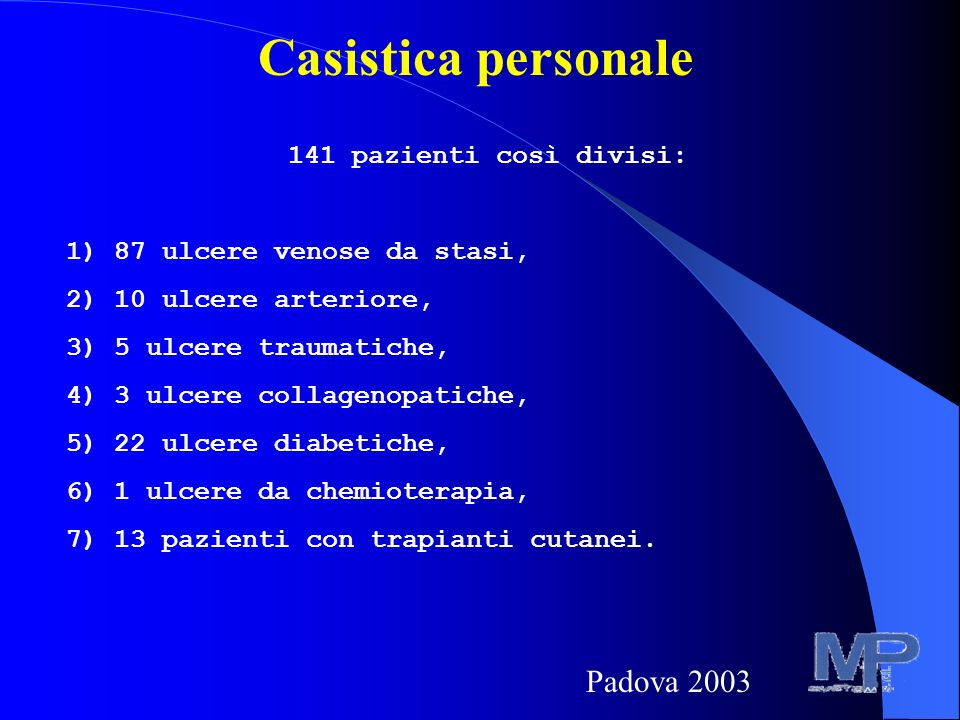 Casistica personale 141 pazienti così divisi: 1) 87 ulcere venose da stasi, 2) 10 ulcere arteriore, 3) 5 ulcere traumatiche, 4) 3 ulcere collagenopatiche, 5) 22 ulcere diabetiche, 6) 1 ulcere da chemioterapia, 7) 13 pazienti con trapianti cutanei.