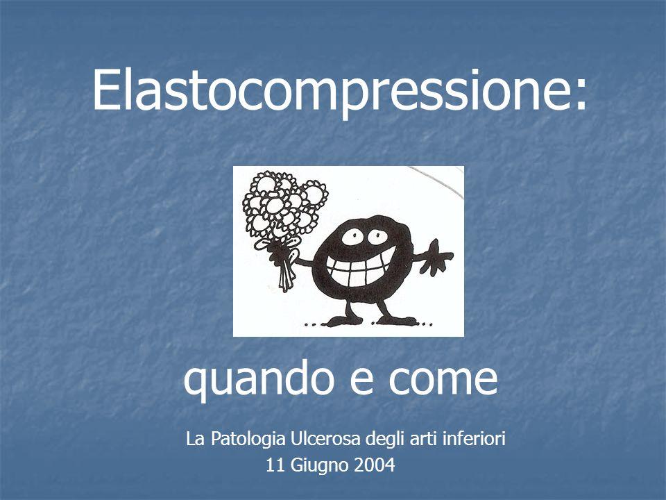 La Patologia Ulcerosa degli arti inferiori 11 Giugno 2004 Elastocompressione: quando e come