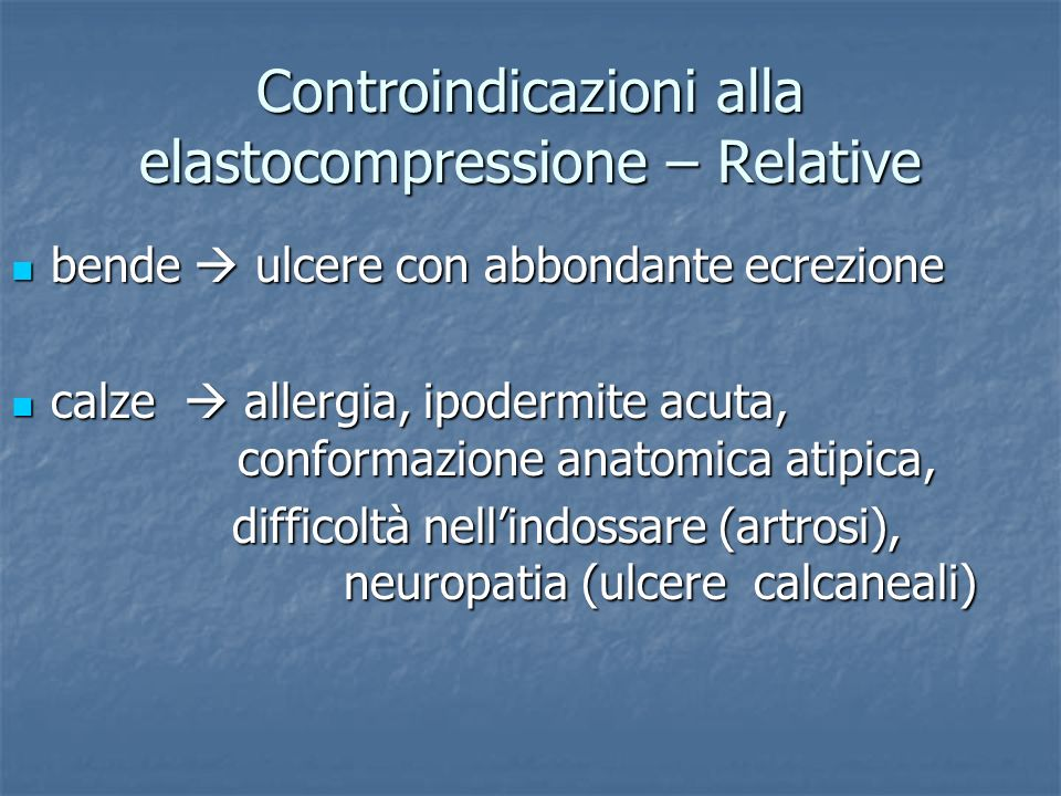 Controindicazioni alla elastocompressione – Relative bende ulcere con abbondante ecrezione bende ulcere con abbondante ecrezione calze allergia, ipodermite acuta, conformazione anatomica atipica, calze allergia, ipodermite acuta, conformazione anatomica atipica, difficoltà nellindossare (artrosi), neuropatia (ulcere calcaneali) difficoltà nellindossare (artrosi), neuropatia (ulcere calcaneali)