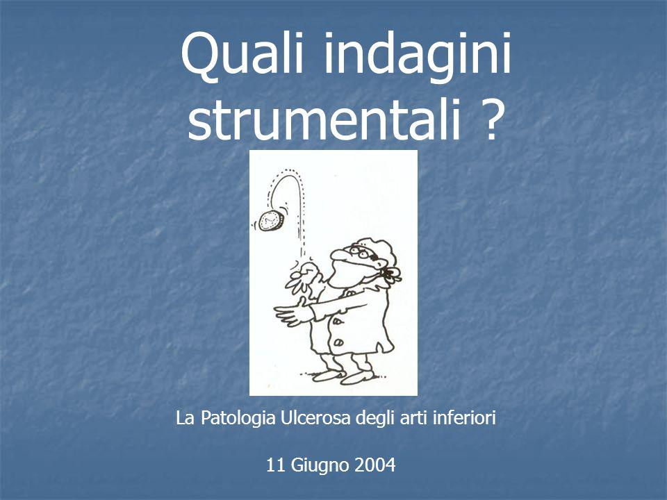 La Patologia Ulcerosa degli arti inferiori 11 Giugno 2004 Quali indagini strumentali ?