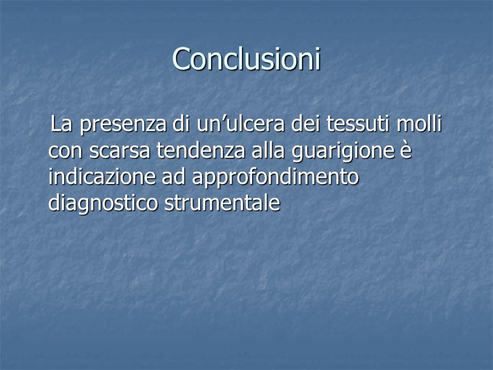 Conclusioni La presenza di unulcera dei tessuti molli con scarsa tendenza alla guarigione è indicazione ad approfondimento diagnostico strumentale La