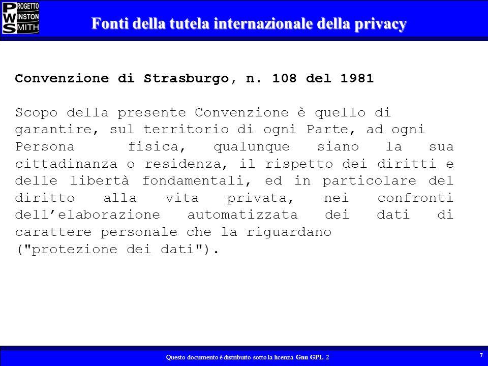 Questo documento è distribuito sotto la licenza Gnu GPL 2 8 Fonti della tutela internazionale della privacy Art.8 Convenzione europea dei diritti dellUomo Ogni persona ha diritto al rispetto della sua vita privata e familiare, del suo domicilio e della sua corrispondenza.