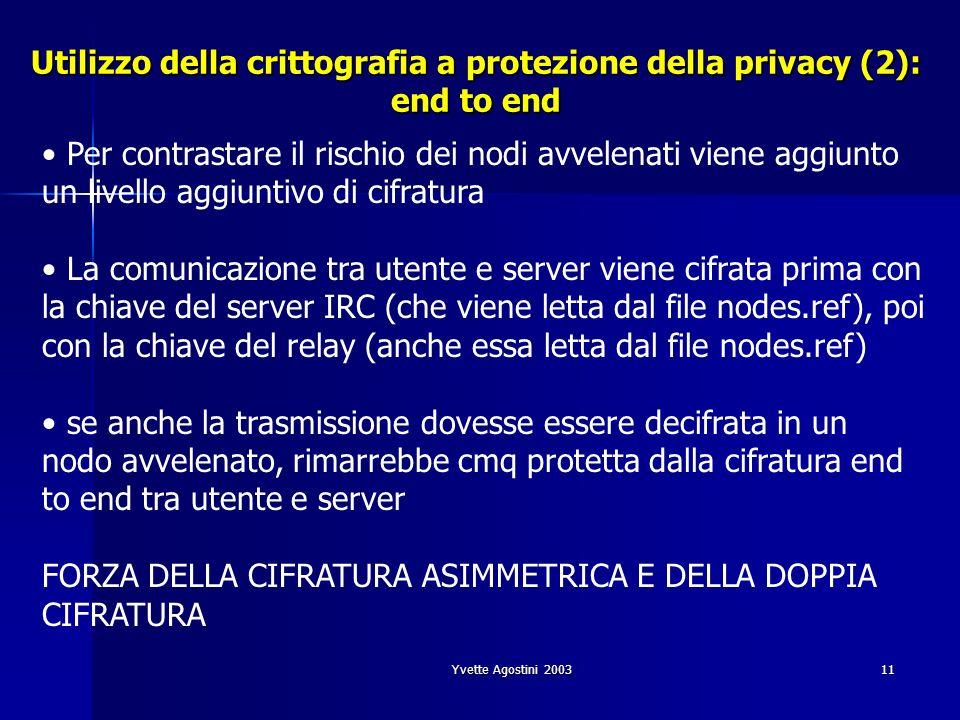 Yvette Agostini 200311 Utilizzo della crittografia a protezione della privacy (2): end to end Per contrastare il rischio dei nodi avvelenati viene aggiunto un livello aggiuntivo di cifratura La comunicazione tra utente e server viene cifrata prima con la chiave del server IRC (che viene letta dal file nodes.ref), poi con la chiave del relay (anche essa letta dal file nodes.ref) se anche la trasmissione dovesse essere decifrata in un nodo avvelenato, rimarrebbe cmq protetta dalla cifratura end to end tra utente e server FORZA DELLA CIFRATURA ASIMMETRICA E DELLA DOPPIA CIFRATURA