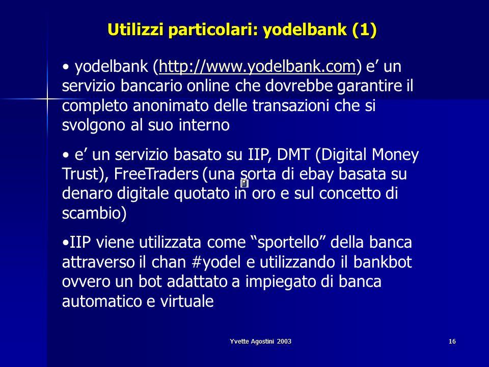 Yvette Agostini 200316 Utilizzi particolari: yodelbank (1) yodelbank (http://www.yodelbank.com) e un servizio bancario online che dovrebbe garantire il completo anonimato delle transazioni che si svolgono al suo internohttp://www.yodelbank.com e un servizio basato su IIP, DMT (Digital Money Trust), FreeTraders (una sorta di ebay basata su denaro digitale quotato in oro e sul concetto di scambio) IIP viene utilizzata come sportello della banca attraverso il chan #yodel e utilizzando il bankbot ovvero un bot adattato a impiegato di banca automatico e virtuale