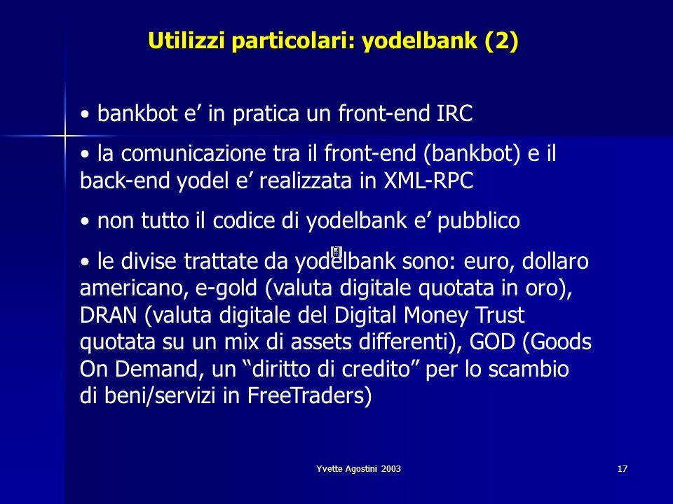 Yvette Agostini 200317 Utilizzi particolari: yodelbank (2) bankbot e in pratica un front-end IRC la comunicazione tra il front-end (bankbot) e il back-end yodel e realizzata in XML-RPC non tutto il codice di yodelbank e pubblico le divise trattate da yodelbank sono: euro, dollaro americano, e-gold (valuta digitale quotata in oro), DRAN (valuta digitale del Digital Money Trust quotata su un mix di assets differenti), GOD (Goods On Demand, un diritto di credito per lo scambio di beni/servizi in FreeTraders)
