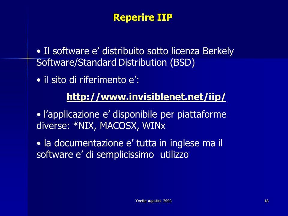 Yvette Agostini 200318 Reperire IIP Il software e distribuito sotto licenza Berkely Software/Standard Distribution (BSD) il sito di riferimento e: http://www.invisiblenet.net/iip/ lapplicazione e disponibile per piattaforme diverse: *NIX, MACOSX, WINx la documentazione e tutta in inglese ma il software e di semplicissimo utilizzo