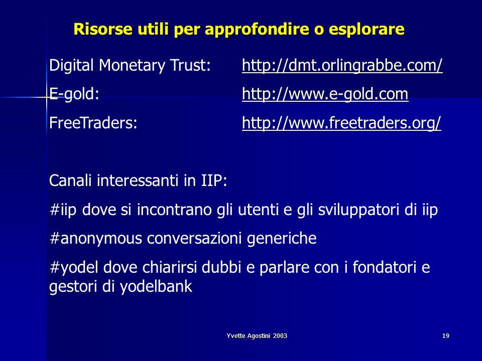Yvette Agostini 200319 Risorse utili per approfondire o esplorare Digital Monetary Trust:http://dmt.orlingrabbe.com/http://dmt.orlingrabbe.com/ E-gold: http://www.e-gold.comhttp://www.e-gold.com FreeTraders:http://www.freetraders.org/http://www.freetraders.org/ Canali interessanti in IIP: #iip dove si incontrano gli utenti e gli sviluppatori di iip #anonymous conversazioni generiche #yodel dove chiarirsi dubbi e parlare con i fondatori e gestori di yodelbank
