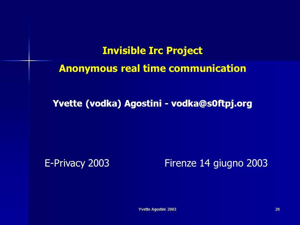 Yvette Agostini 2003 20 E-Privacy 2003Firenze 14 giugno 2003 Invisible Irc Project Anonymous real time communication Yvette (vodka) Agostini - vodka@s0ftpj.org