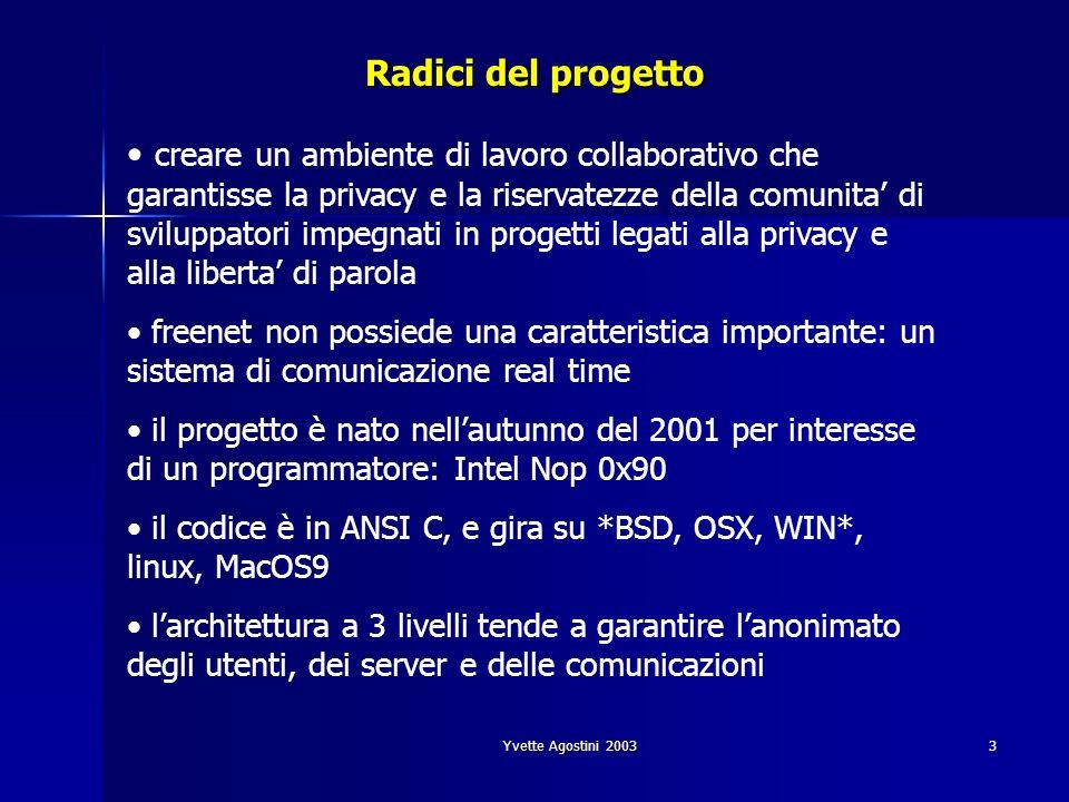 Yvette Agostini 20033 Radici del progetto creare un ambiente di lavoro collaborativo che garantisse la privacy e la riservatezze della comunita di sviluppatori impegnati in progetti legati alla privacy e alla liberta di parola freenet non possiede una caratteristica importante: un sistema di comunicazione real time il progetto è nato nellautunno del 2001 per interesse di un programmatore: Intel Nop 0x90 il codice è in ANSI C, e gira su *BSD, OSX, WIN*, linux, MacOS9 larchitettura a 3 livelli tende a garantire lanonimato degli utenti, dei server e delle comunicazioni