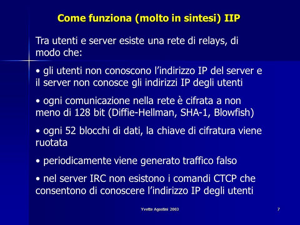 Yvette Agostini 20037 Come funziona (molto in sintesi) IIP Tra utenti e server esiste una rete di relays, di modo che: gli utenti non conoscono lindirizzo IP del server e il server non conosce gli indirizzi IP degli utenti ogni comunicazione nella rete è cifrata a non meno di 128 bit (Diffie-Hellman, SHA-1, Blowfish) ogni 52 blocchi di dati, la chiave di cifratura viene ruotata periodicamente viene generato traffico falso nel server IRC non esistono i comandi CTCP che consentono di conoscere lindirizzo IP degli utenti