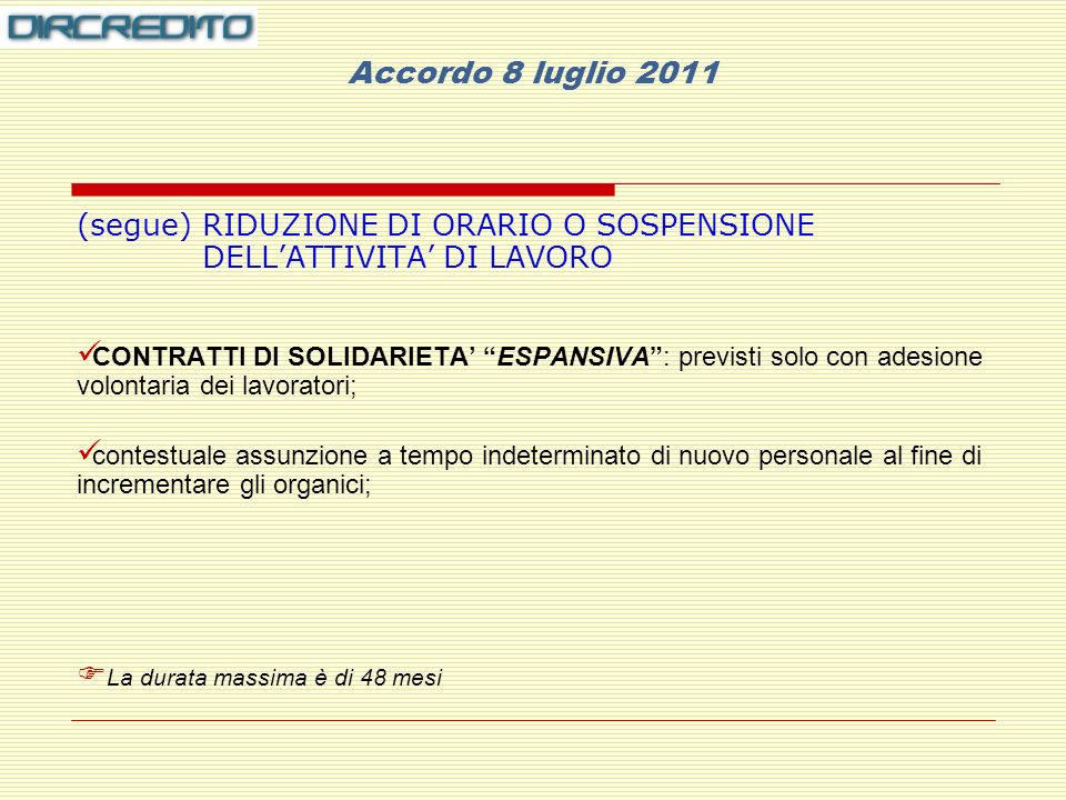 Accordo 8 luglio 2011 (segue) RIDUZIONE DI ORARIO O SOSPENSIONE DELLATTIVITA DI LAVORO CONTRATTI DI SOLIDARIETA ESPANSIVA: previsti solo con adesione volontaria dei lavoratori; contestuale assunzione a tempo indeterminato di nuovo personale al fine di incrementare gli organici; La durata massima è di 48 mesi