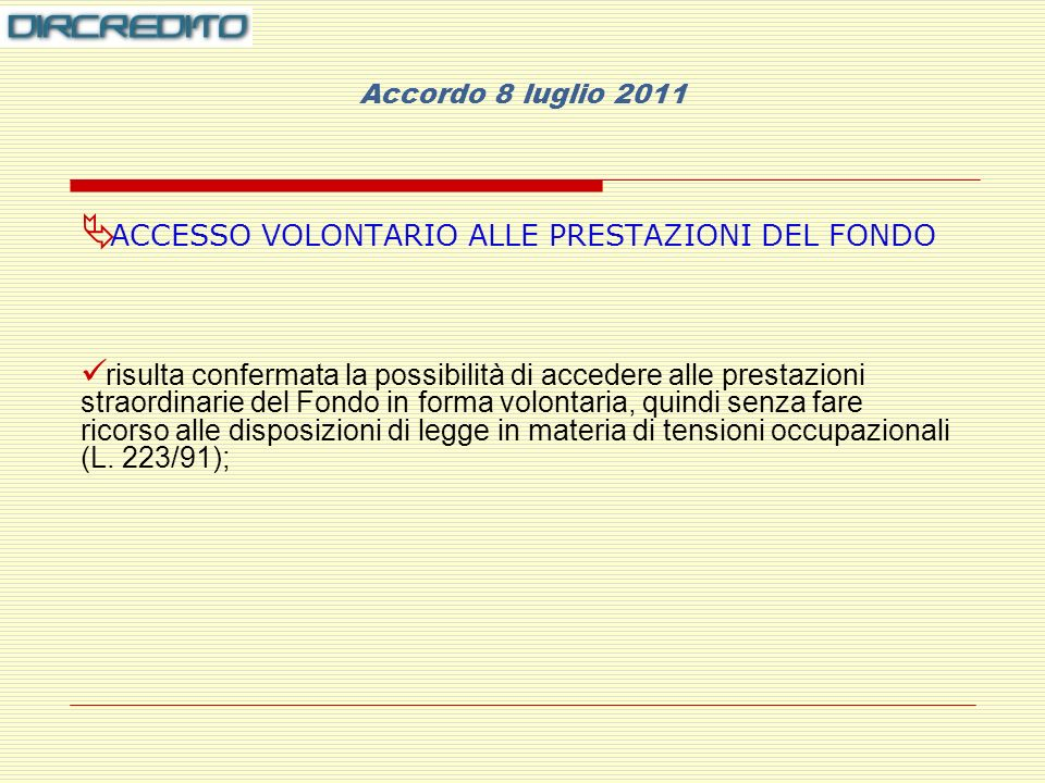 Accordo 8 luglio 2011 ACCESSO VOLONTARIO ALLE PRESTAZIONI DEL FONDO risulta confermata la possibilità di accedere alle prestazioni straordinarie del Fondo in forma volontaria, quindi senza fare ricorso alle disposizioni di legge in materia di tensioni occupazionali (L.