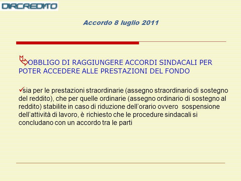 Accordo 8 luglio 2011 OBBLIGO DI RAGGIUNGERE ACCORDI SINDACALI PER POTER ACCEDERE ALLE PRESTAZIONI DEL FONDO sia per le prestazioni straordinarie (assegno straordinario di sostegno del reddito), che per quelle ordinarie (assegno ordinario di sostegno al reddito) stabilite in caso di riduzione dellorario ovvero sospensione dellattività di lavoro, è richiesto che le procedure sindacali si concludano con un accordo tra le parti