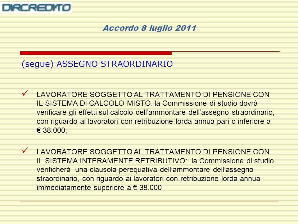 Accordo 8 luglio 2011 (segue) ASSEGNO STRAORDINARIO CONTRIBUZIONE CORRELATA: viene riconosciuta per tutto il periodo intercorrente tra la data di risoluzione del rapporto di lavoro e la maturazione del primo dei requisiti richiesti per il diritto alla pensione Ogni qualvolta si faccia riferimento alla retribuzione lorda annua, la stessa si determina sulla base delle consuete modalità contrattuali: ultima mensilità percepita secondo il criterio comune di 1/360 della retribuzione annua per ogni giornata Per i part time, si tiene conto del riproporzionamento in rapporto alla minore durata della prestazione lavorativa