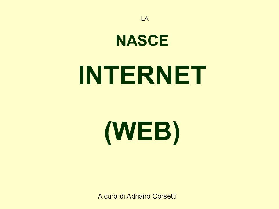 A cura di Adriano Corsetti LA NASCE INTERNET (WEB)