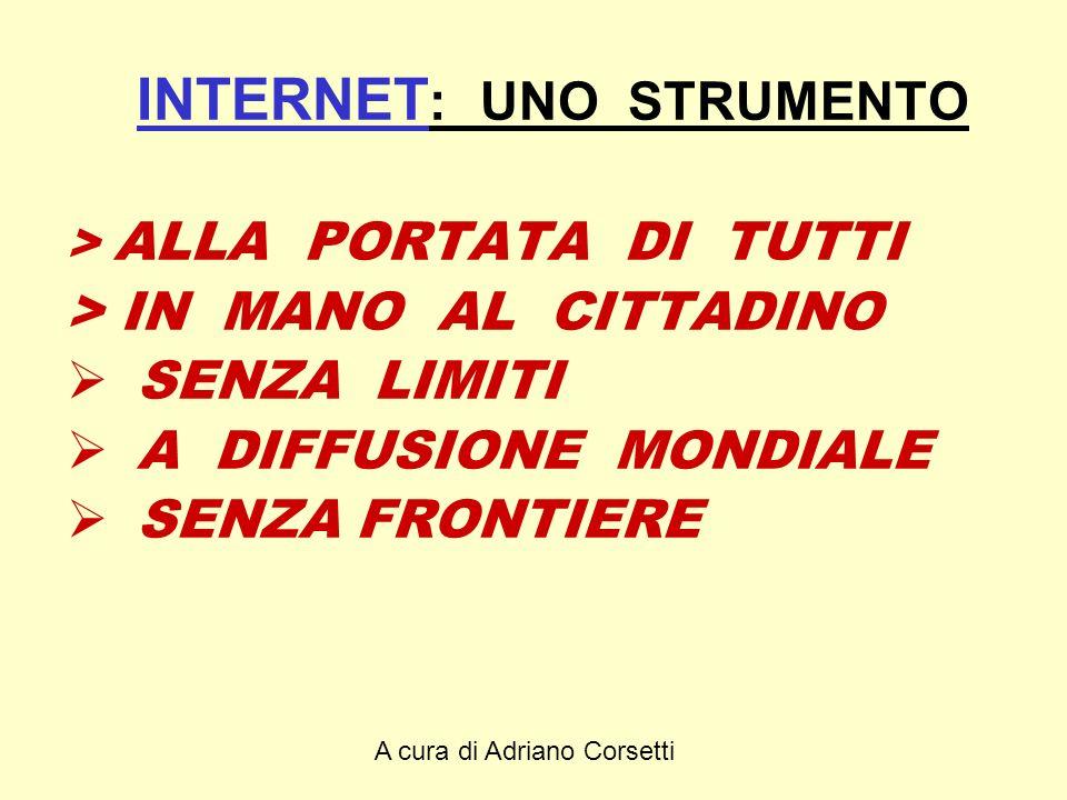 A cura di Adriano Corsetti INTERNET : UNO STRUMENTO > ALLA PORTATA DI TUTTI > IN MANO AL CITTADINO SENZA LIMITI A DIFFUSIONE MONDIALE SENZA FRONTIERE