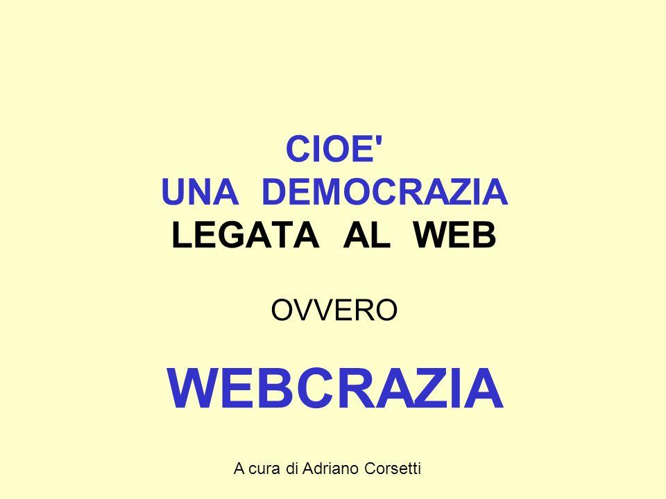 A cura di Adriano Corsetti CIOE UNA DEMOCRAZIA LEGATA AL WEB OVVERO WEBCRAZIA