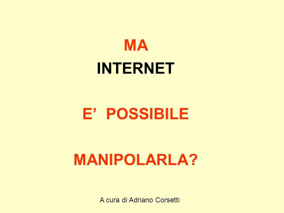 A cura di Adriano Corsetti MA INTERNET E POSSIBILE MANIPOLARLA