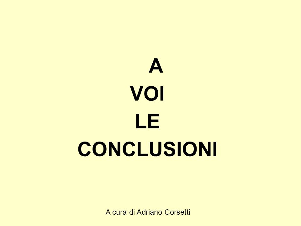 A cura di Adriano Corsetti A VOI LE CONCLUSIONI