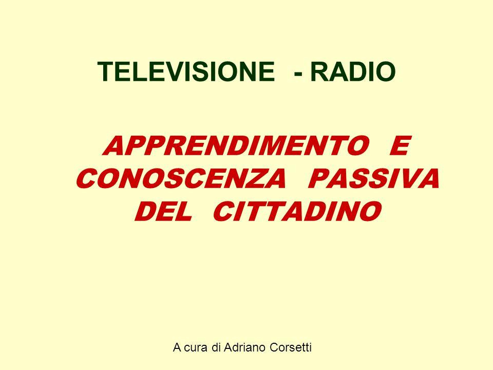A cura di Adriano Corsetti TELEVISIONE - RADIO APPRENDIMENTO E CONOSCENZA PASSIVA DEL CITTADINO