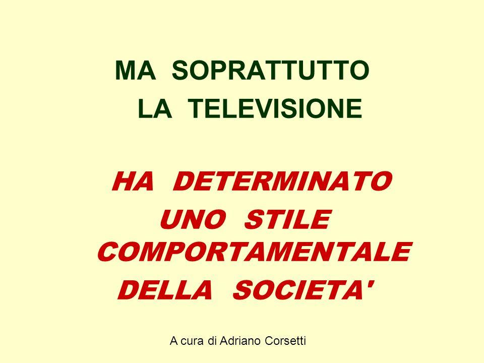 A cura di Adriano Corsetti MA SOPRATTUTTO LA TELEVISIONE HA DETERMINATO UNO STILE COMPORTAMENTALE DELLA SOCIETA