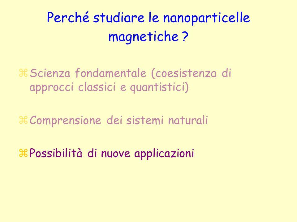 Perché studiare le nanoparticelle magnetiche ? zScienza fondamentale (coesistenza di approcci classici e quantistici) zComprensione dei sistemi natura