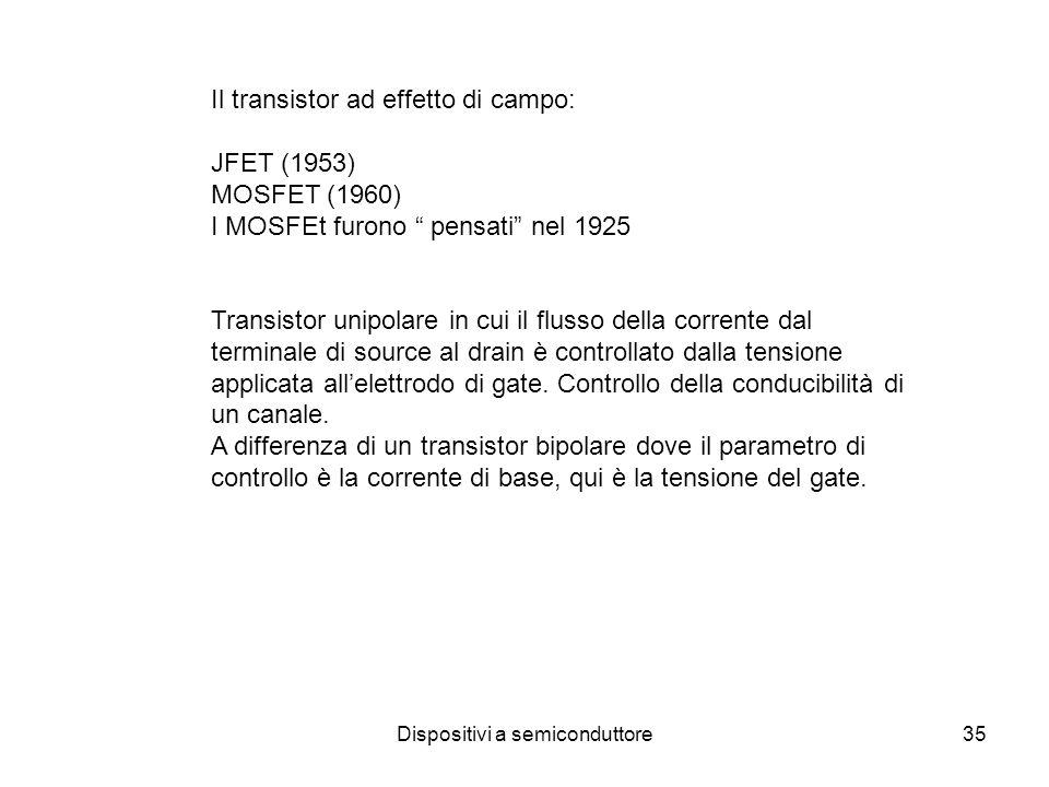 Dispositivi a semiconduttore35 Il transistor ad effetto di campo: JFET (1953) MOSFET (1960) I MOSFEt furono pensati nel 1925 Transistor unipolare in c