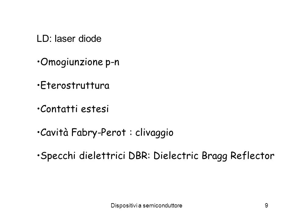 Dispositivi a semiconduttore9 LD: laser diode Omogiunzione p-n Eterostruttura Contatti estesi Cavità Fabry-Perot : clivaggio Specchi dielettrici DBR: