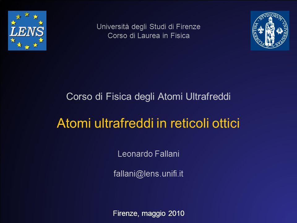 Atomi ultrafreddi in reticoli ottici Università degli Studi di Firenze Corso di Laurea in Fisica Firenze, maggio 2010 Leonardo Fallani fallani@lens.un