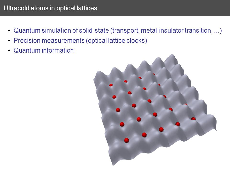 Quantum simulation of solid-state (transport, metal-insulator transition,...) Precision measurements (optical lattice clocks) Quantum information Ultr