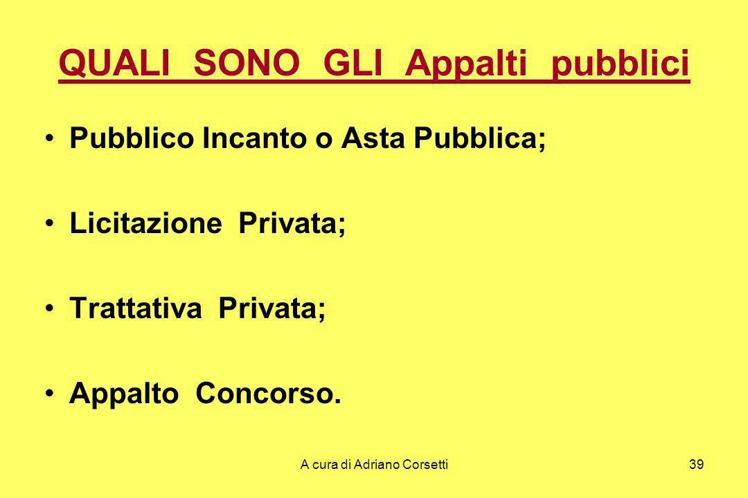 A cura di Adriano Corsetti39 QUALI SONO GLI Appalti pubblici Pubblico Incanto o Asta Pubblica; Licitazione Privata; Trattativa Privata; Appalto Concorso.
