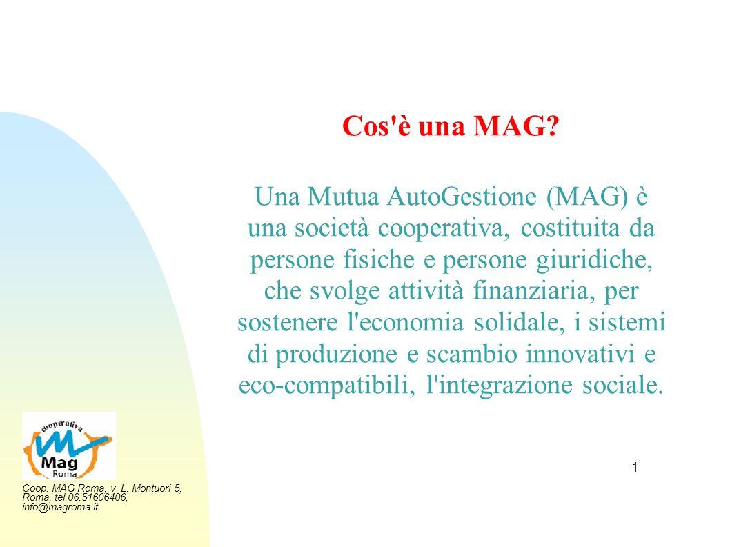 Coop. MAG Roma, v. L. Montuori 5, Roma, tel.06.51606406, info@magroma.it 1 Cos'è una MAG? Una Mutua AutoGestione (MAG) è una società cooperativa, cost